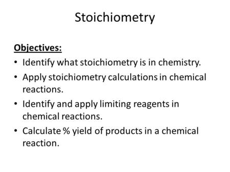 Stoichiometry Objectives: Identify what stoichiometry is in chemistry. Apply stoichiometry calculations in chemical reactions. Identify and apply limiting.