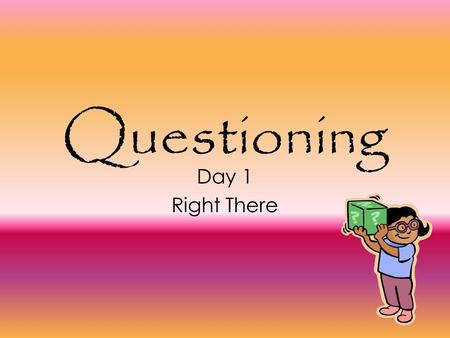 Questioning Day 1 Right There. Today's Goal Good readers use certain techniques to help them read and understand better. Today: Right There Questions.