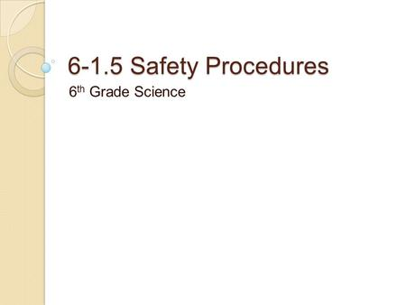 6-1.5 Safety Procedures 6 th Grade Science. Warm Up Fill in the blank with the word you think will make the safety procedure correct. Read all _________________________.