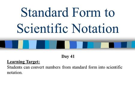 Standard Form to Scientific Notation Day 41 Learning Target: Students can convert numbers from standard form into scientific notation.