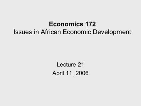 Economics 172 Issues in African Economic Development Lecture 21 April 11, 2006.