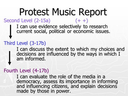 Protest Music Report Second Level (2-15a) (+ +) I can use evidence selectively to research current social, political or economic issues. Third Level (3-17b)