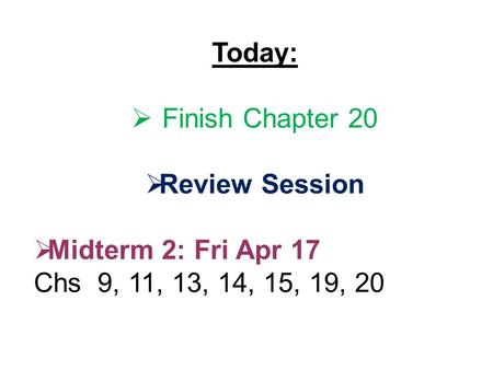 Today:  Finish Chapter 20  Review Session  Midterm 2: Fri Apr 17 Chs 9, 11, 13, 14, 15, 19, 20.
