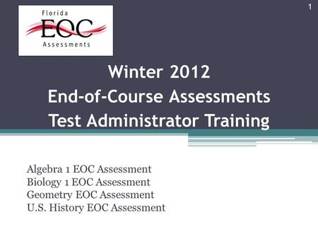 Winter 2012 End-of-Course Assessments Test Administrator Training Algebra 1 EOC Assessment Biology 1 EOC Assessment Geometry EOC Assessment U.S. History.