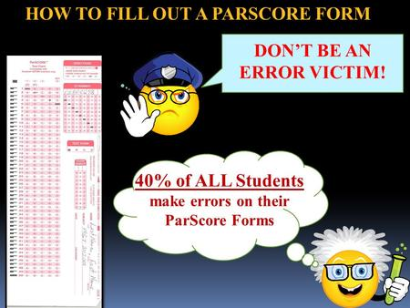 HOW TO FILL OUT A PARSCORE FORM Genius 40% of ALL Students make errors on their ParScore Forms DON'T BE AN ERROR VICTIM!