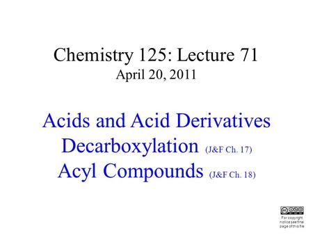 Chemistry 125: Lecture 71 April 20, 2011 Acids and Acid Derivatives Decarboxylation (J&F Ch. 17) Acyl Compounds (J&F Ch. 18) This For copyright notice.