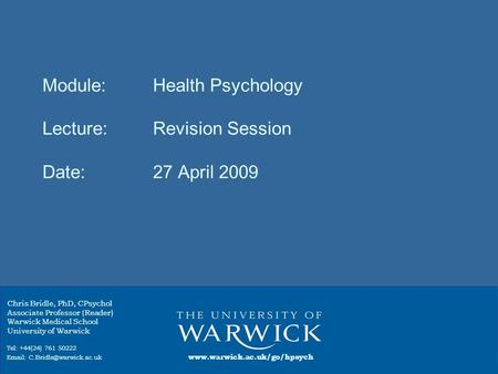 Module: Health Psychology Lecture:Revision Session Date:27 April 2009 Chris Bridle, PhD, CPsychol Associate Professor (Reader) Warwick Medical School University.
