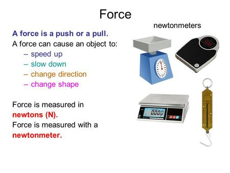 Force A force is a push or a pull. A force can cause an object to: –speed up –slow down –change direction –change shape Force is measured in newtons (N).