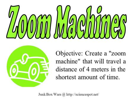 Junk Box  Objective: Create a zoom machine that will travel a distance of 4 meters in the shortest amount of time.
