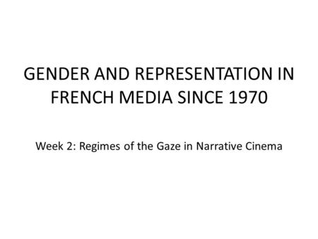 GENDER AND REPRESENTATION IN FRENCH MEDIA SINCE 1970 Week 2: Regimes of the Gaze in Narrative Cinema.