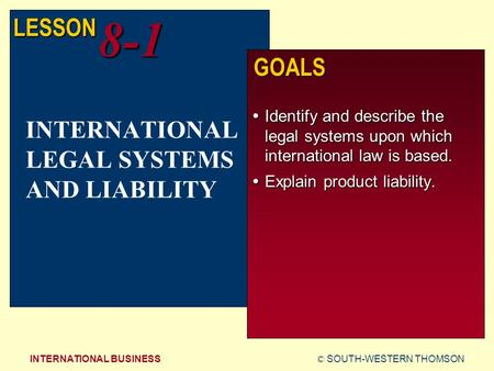 © SOUTH-WESTERN THOMSONINTERNATIONAL BUSINESS LESSON8-1 GOALS  Identify and describe the legal systems upon which international law is based.  Explain.