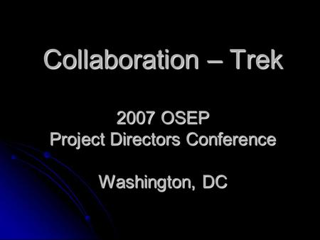 Collaboration – Trek 2007 OSEP Project Directors Conference Washington, DC.