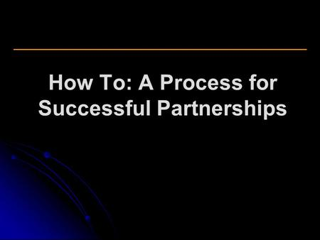 How To: A Process for Successful Partnerships. Partnership Definition A partnership IS: A written agreement between the parties. Mutual interest in, mutual.