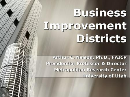 Business Improvement Districts Arthur C. Nelson, Ph.D., FAICP Presidential Professor & Director Metropolitan Research Center University of Utah.