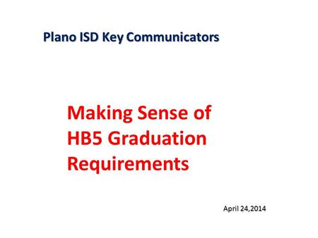 Plano ISD Key Communicators Making Sense of HB5 Graduation Requirements April 24,2014.