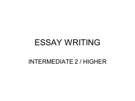 ESSAY WRITING INTERMEDIATE 2 / HIGHER. FIRSTLY, PICK THE RIGHT QUESTION Each question will ask you to do TWO things: 1.Choose a suitable text for the.