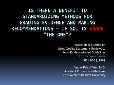 Stakeholder Summit on Using Quality Systematic Reviews to Inform Evidence-based Guidelines US Cochrane Center June 4 and 5, 2009 Yngve Falck-Ytter, M.D.