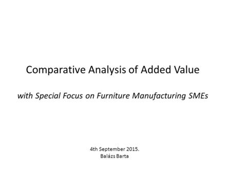Comparative Analysis of Added Value with Special Focus on Furniture Manufacturing SMEs 4th September 2015. Balázs Barta.