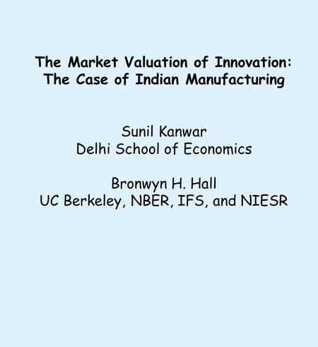 The Market Valuation of Innovation: The Case of Indian Manufacturing Sunil Kanwar Delhi School of Economics Bronwyn H. Hall UC Berkeley, NBER, IFS, and.