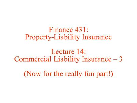 Finance 431: Property-Liability Insurance Lecture 14: Commercial Liability Insurance – 3 (Now for the really fun part!)
