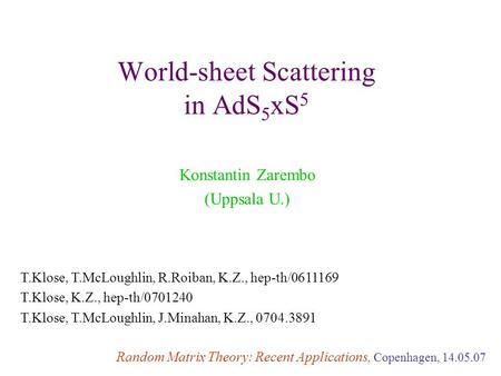 World-sheet Scattering in AdS 5 xS 5 Konstantin Zarembo (Uppsala U.) Random Matrix Theory: Recent Applications, Copenhagen, 14.05.07 T.Klose, T.McLoughlin,