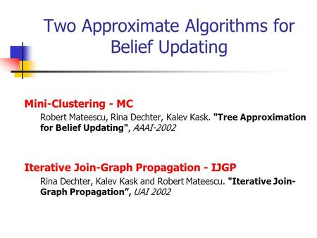 Two Approximate Algorithms for Belief Updating Mini-Clustering - MC Robert Mateescu, Rina Dechter, Kalev Kask. Tree Approximation for Belief Updating,