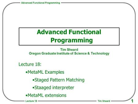 Advanced Functional Programming Tim Sheard 1 Lecture 18 Advanced Functional Programming Tim Sheard Oregon Graduate Institute of Science & Technology Lecture.