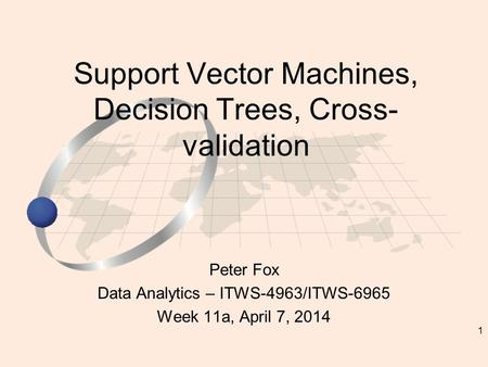 1 Peter Fox Data Analytics – ITWS-4963/ITWS-6965 Week 11a, April 7, 2014 Support Vector Machines, Decision Trees, Cross- validation.
