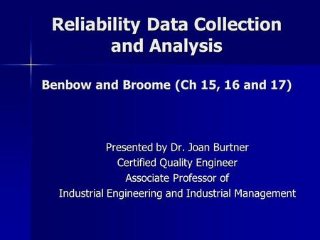 Reliability Data Collection and Analysis Benbow and Broome (Ch 15, 16 and 17) Presented by Dr. Joan Burtner Certified Quality Engineer Associate Professor.