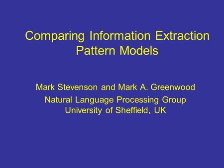 Comparing Information Extraction Pattern Models Mark Stevenson and Mark A. Greenwood Natural Language Processing Group University of Sheffield, UK.