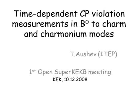 Time-dependent CP violation measurements in B 0 to charm and charmonium modes T.Aushev (ITEP) 1 st Open SuperKEKB meeting KEK, 10.12.2008.