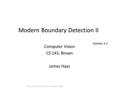 Modern Boundary Detection II Computer Vision CS 143, Brown James Hays Many slides Michael Maire, Jitendra Malek Szeliski 4.2.