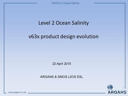 SMOS L2 Ocean Salinity www.argans.co.uk Level 2 Ocean Salinity v63x product design evolution 22 April 2015 ARGANS & SMOS L2OS ESL 1.