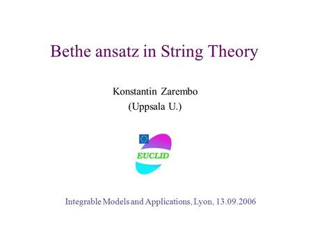 Bethe ansatz in String Theory Konstantin Zarembo (Uppsala U.) Integrable Models and Applications, Lyon, 13.09.2006.