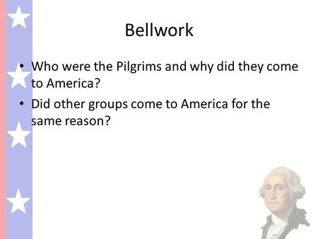 Bellwork Who were the Pilgrims and why did they come to America? Did other groups come to America for the same reason?