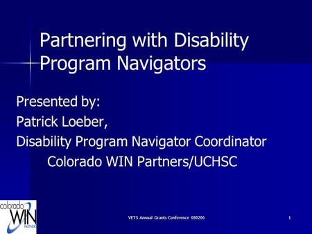 VETS Annual Grants Conference 0802061 Partnering with Disability Program Navigators Presented by: Patrick Loeber, Disability Program Navigator Coordinator.