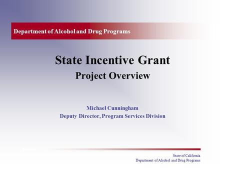 State of California Department of Alcohol and Drug Programs State Incentive Grant Project Overview Michael Cunningham Deputy Director, Program Services.