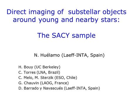 Direct imaging of substellar objects around young and nearby stars: The SACY sample N. Huélamo (Laeff-INTA, Spain) H. Bouy (UC Berkeley) C. Torres (LNA,