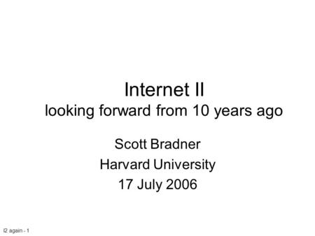 I2 again - 1 Internet II looking forward from 10 years ago Scott Bradner Harvard University 17 July 2006.