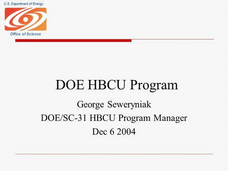 U.S. Department of Energy Office of Science DOE HBCU Program George Seweryniak DOE/SC-31 HBCU Program Manager Dec 6 2004.