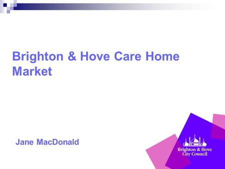 Brighton & Hove Care Home Market Jane MacDonald. Council's new responsibilities Care Act: focusing on outcomes and wellbeing promoting quality services,