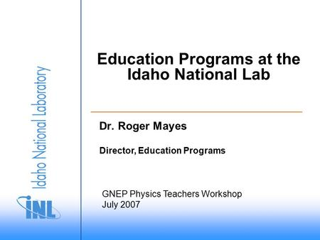 GNEP Physics Teachers Workshop July 2007 Director, Education Programs Education Programs at the Idaho National Lab Dr. Roger Mayes.