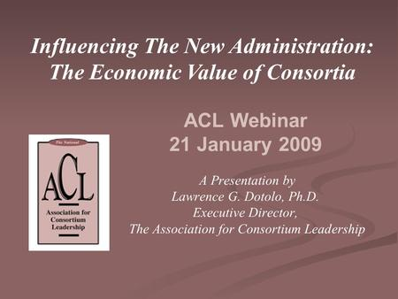 ACL Webinar 21 January 2009 A Presentation by Lawrence G. Dotolo, Ph.D. Executive Director, The Association for Consortium Leadership Influencing The New.