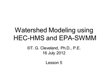 Watershed Modeling using HEC-HMS and EPA-SWMM ©T. G. Cleveland, Ph.D., P.E. 16 July 2012 Lesson 5.
