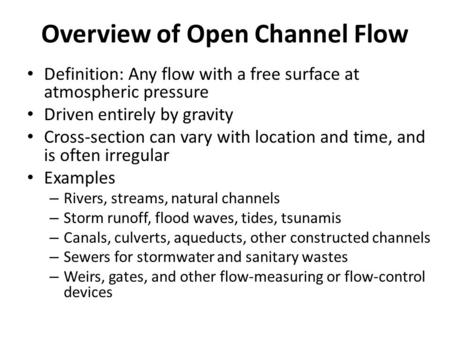 Overview of Open Channel Flow Definition: Any flow with a free surface at atmospheric pressure Driven entirely by gravity Cross-section can vary with location.