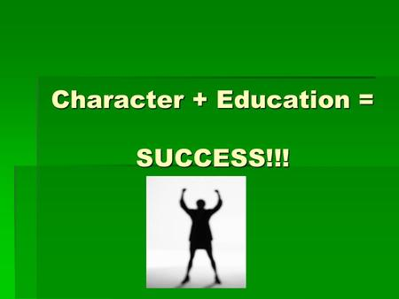 "Character + Education = SUCCESS!!!. Character  ""Your character can be defined by how you act when no one is looking."" – Anonymous.  You are the only."