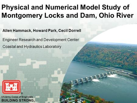 US Army Corps of Engineers BUILDING STRONG ® Physical and Numerical Model Study of Montgomery Locks and Dam, Ohio River Allen Hammack, Howard Park, Cecil.
