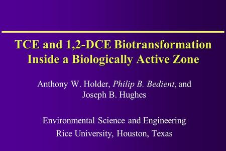 TCE and 1,2-DCE Biotransformation Inside a Biologically Active Zone Anthony W. Holder, Philip B. Bedient, and Joseph B. Hughes Environmental Science and.
