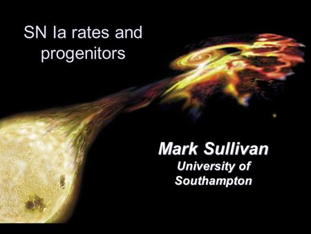SN Ia rates and progenitors Mark Sullivan University of Southampton.