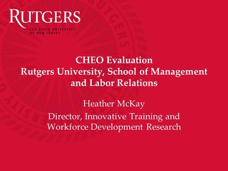CHEO Evaluation Rutgers University, School of Management and Labor Relations Heather McKay Director, Innovative Training and Workforce Development Research.